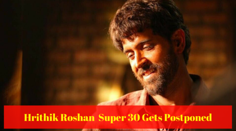 Hrithik Roshan Super 30 Gets Postponed1